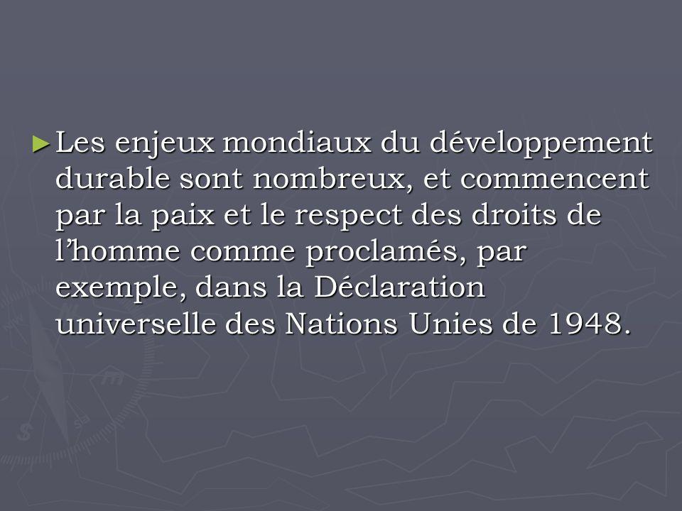 Les enjeux mondiaux du développement durable sont nombreux, et commencent par la paix et le respect des droits de lhomme comme proclamés, par exemple, dans la Déclaration universelle des Nations Unies de 1948.