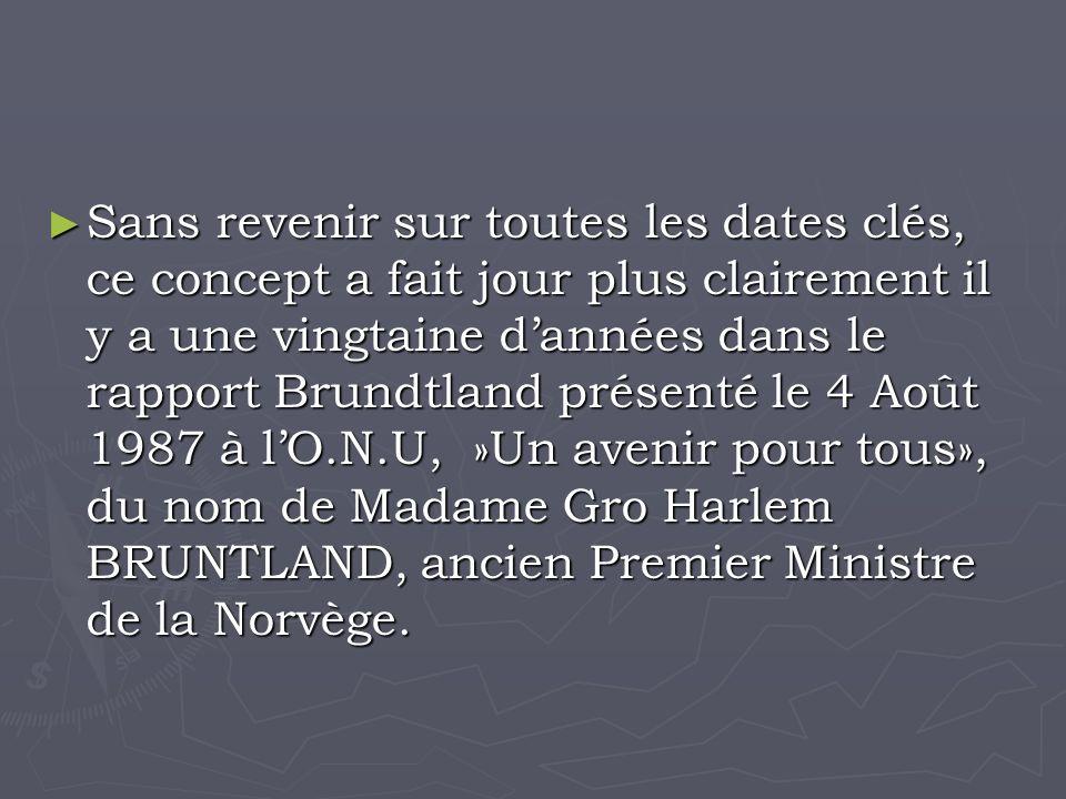 Sans revenir sur toutes les dates clés, ce concept a fait jour plus clairement il y a une vingtaine dannées dans le rapport Brundtland présenté le 4 Août 1987 à lO.N.U, »Un avenir pour tous», du nom de Madame Gro Harlem BRUNTLAND, ancien Premier Ministre de la Norvège.