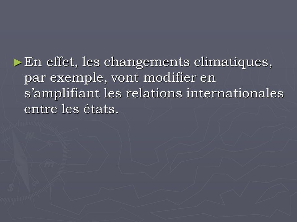 En effet, les changements climatiques, par exemple, vont modifier en samplifiant les relations internationales entre les états.
