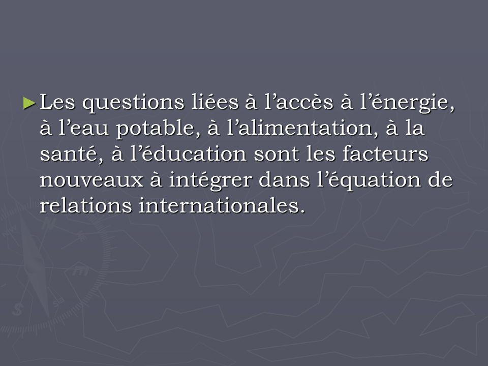 Les questions liées à laccès à lénergie, à leau potable, à lalimentation, à la santé, à léducation sont les facteurs nouveaux à intégrer dans léquation de relations internationales.