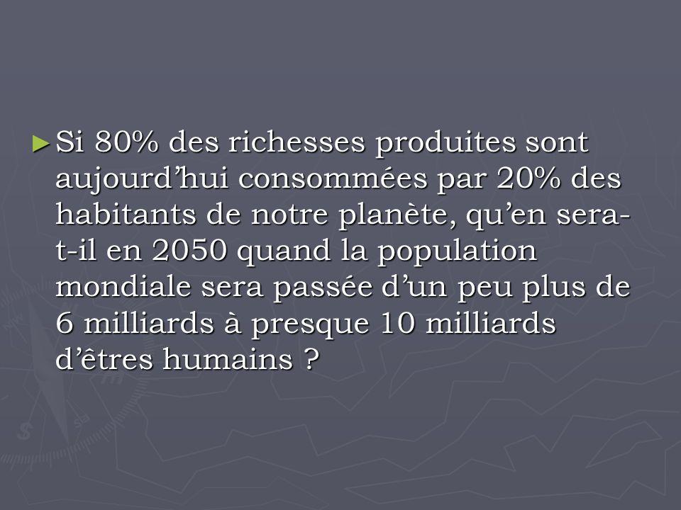 Si 80% des richesses produites sont aujourdhui consommées par 20% des habitants de notre planète, quen sera- t-il en 2050 quand la population mondiale sera passée dun peu plus de 6 milliards à presque 10 milliards dêtres humains .