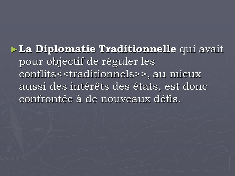 La Diplomatie Traditionnelle qui avait pour objectif de réguler les conflits >, au mieux aussi des intérêts des états, est donc confrontée à de nouveaux défis.