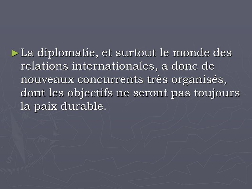 La diplomatie, et surtout le monde des relations internationales, a donc de nouveaux concurrents très organisés, dont les objectifs ne seront pas toujours la paix durable.