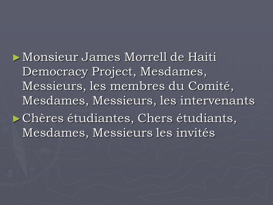 Monsieur James Morrell de Haiti Democracy Project, Mesdames, Messieurs, les membres du Comité, Mesdames, Messieurs, les intervenants Monsieur James Morrell de Haiti Democracy Project, Mesdames, Messieurs, les membres du Comité, Mesdames, Messieurs, les intervenants Chères étudiantes, Chers étudiants, Mesdames, Messieurs les invités Chères étudiantes, Chers étudiants, Mesdames, Messieurs les invités