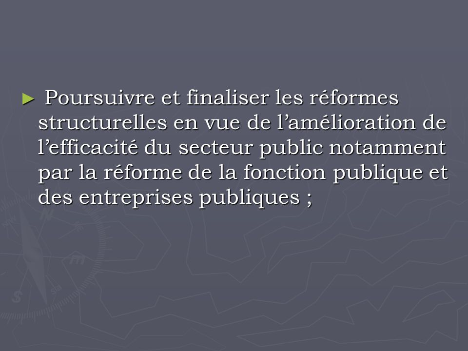 Poursuivre et finaliser les réformes structurelles en vue de lamélioration de lefficacité du secteur public notamment par la réforme de la fonction publique et des entreprises publiques ; Poursuivre et finaliser les réformes structurelles en vue de lamélioration de lefficacité du secteur public notamment par la réforme de la fonction publique et des entreprises publiques ;