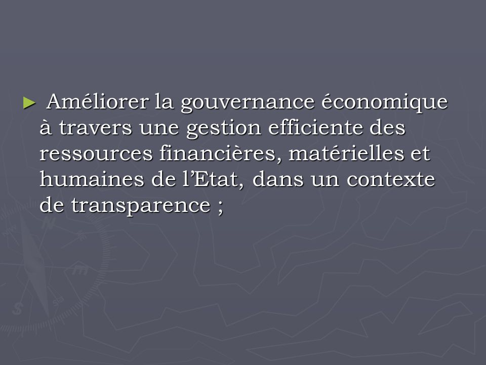 Améliorer la gouvernance économique à travers une gestion efficiente des ressources financières, matérielles et humaines de lEtat, dans un contexte de transparence ; Améliorer la gouvernance économique à travers une gestion efficiente des ressources financières, matérielles et humaines de lEtat, dans un contexte de transparence ;