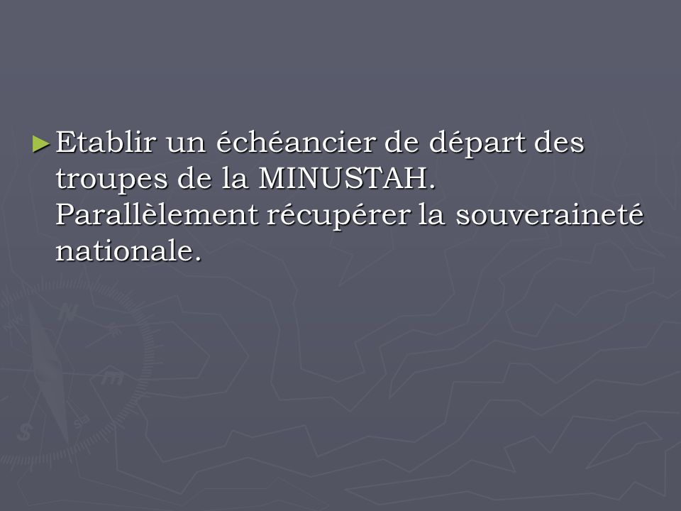 Etablir un échéancier de départ des troupes de la MINUSTAH.