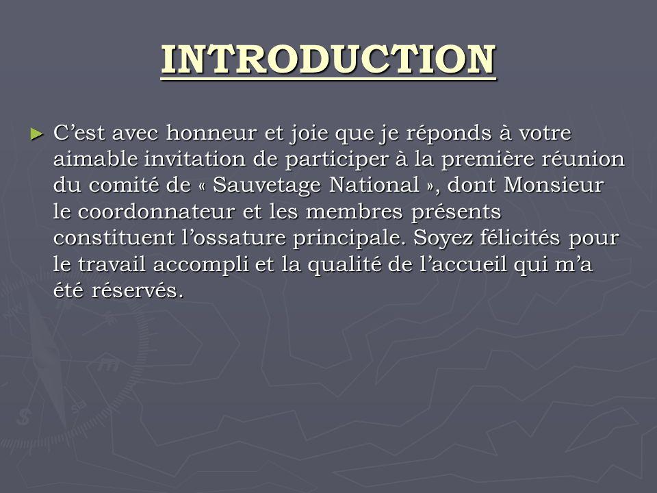 INTRODUCTION Cest avec honneur et joie que je réponds à votre aimable invitation de participer à la première réunion du comité de « Sauvetage National », dont Monsieur le coordonnateur et les membres présents constituent lossature principale.