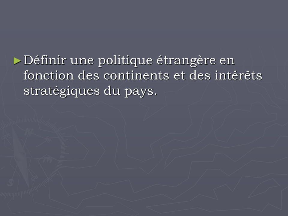 Définir une politique étrangère en fonction des continents et des intérêts stratégiques du pays.