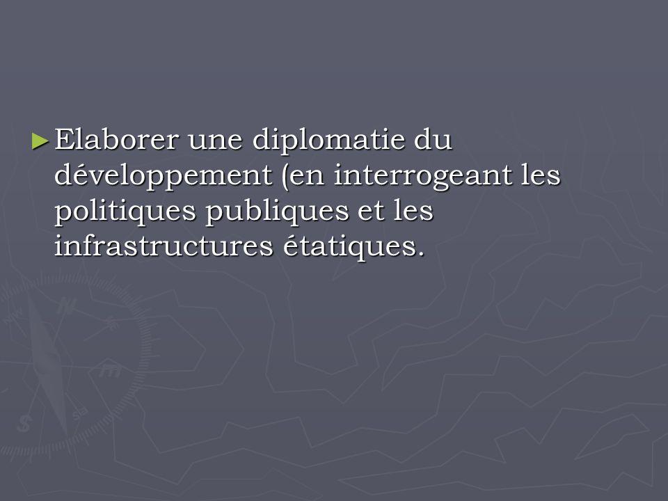 Elaborer une diplomatie du développement (en interrogeant les politiques publiques et les infrastructures étatiques.