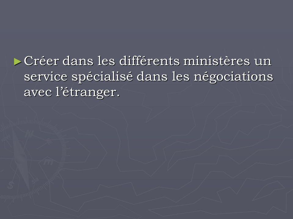 Créer dans les différents ministères un service spécialisé dans les négociations avec létranger.