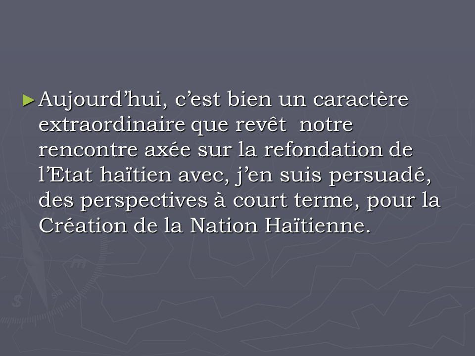 Aujourdhui, cest bien un caractère extraordinaire que revêt notre rencontre axée sur la refondation de lEtat haïtien avec, jen suis persuadé, des perspectives à court terme, pour la Création de la Nation Haïtienne.