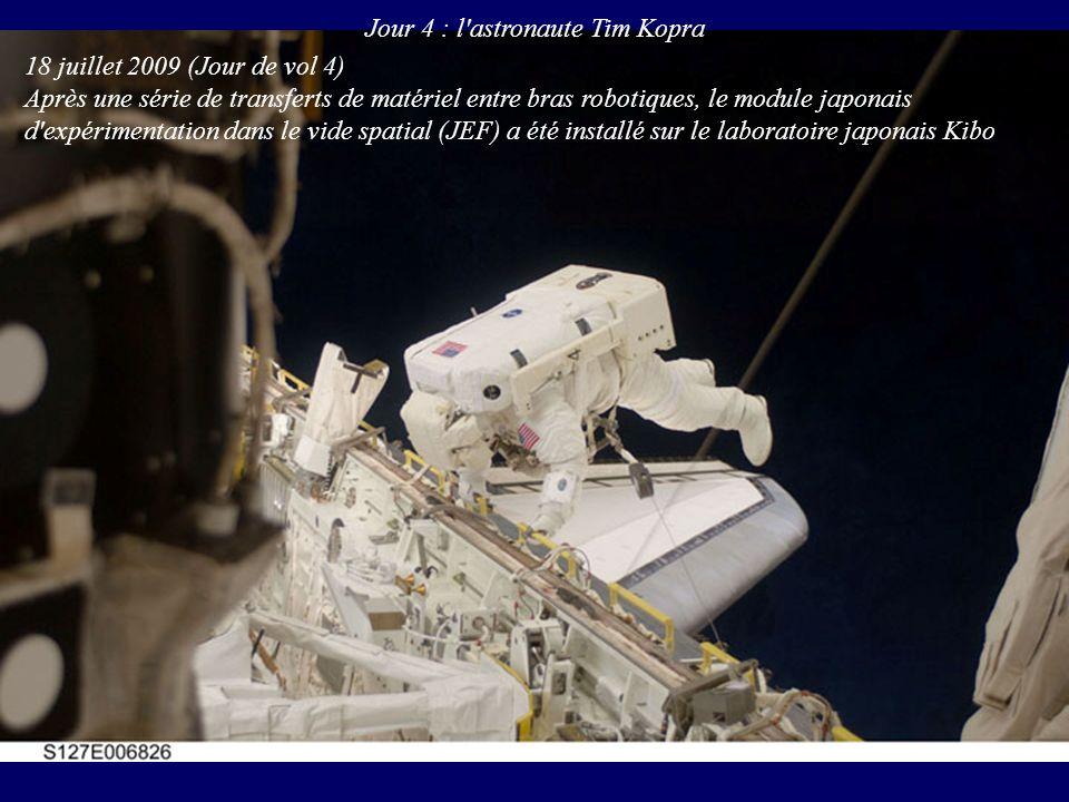 Jour 4 : l'astronaute Tim Kopra 18 juillet 2009 (Jour de vol 4) Après une série de transferts de matériel entre bras robotiques, le module japonais d'