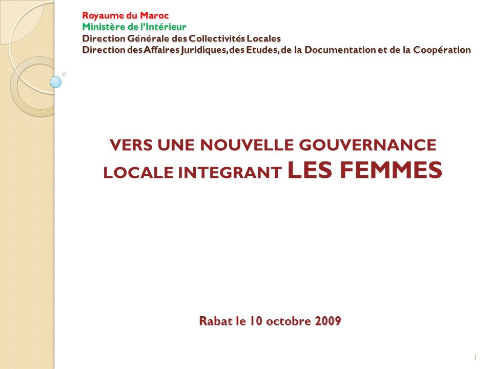 Royaume du Maroc Ministère de lIntérieur Direction Générale des Collectivités Locales Direction des Affaires Juridiques, des Etudes, de la Documentation et de la Coopération VERS UNE NOUVELLE GOUVERNANCE LOCALE INTEGRANT LES FEMMES Rabat le 10 octobre 2009 1