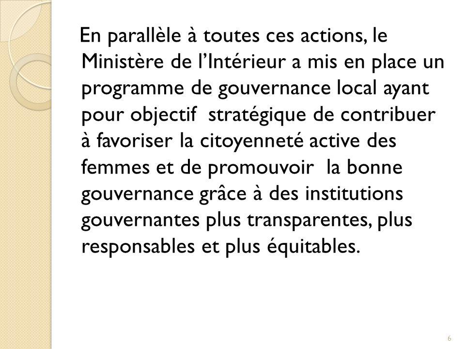 En parallèle à toutes ces actions, le Ministère de lIntérieur a mis en place un programme de gouvernance local ayant pour objectif stratégique de contribuer à favoriser la citoyenneté active des femmes et de promouvoir la bonne gouvernance grâce à des institutions gouvernantes plus transparentes, plus responsables et plus équitables.