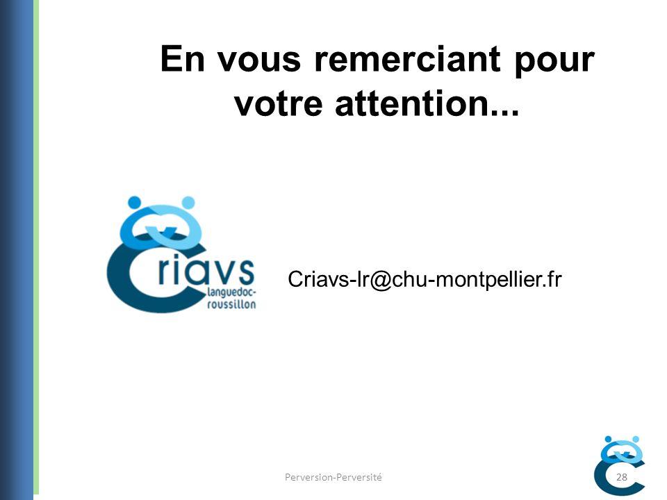 28Perversion-Perversité28 En vous remerciant pour votre attention... Criavs-lr@chu-montpellier.fr