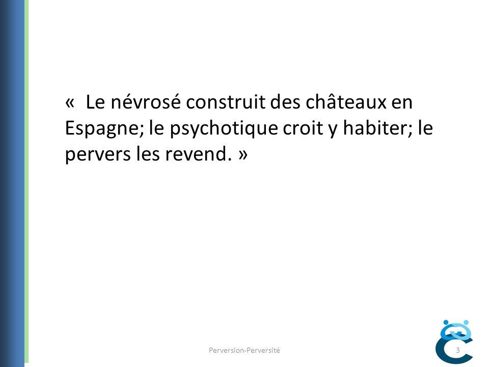 « Le névrosé construit des châteaux en Espagne; le psychotique croit y habiter; le pervers les revend.