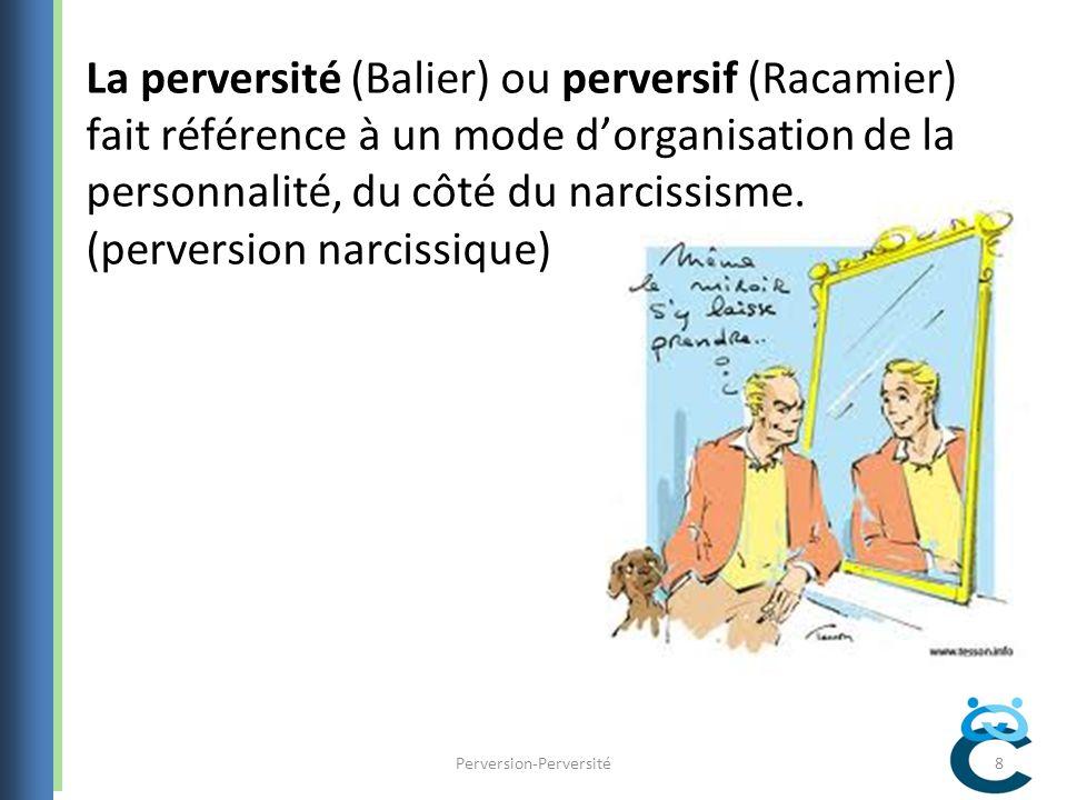 La perversité (Balier) ou perversif (Racamier) fait référence à un mode dorganisation de la personnalité, du côté du narcissisme.