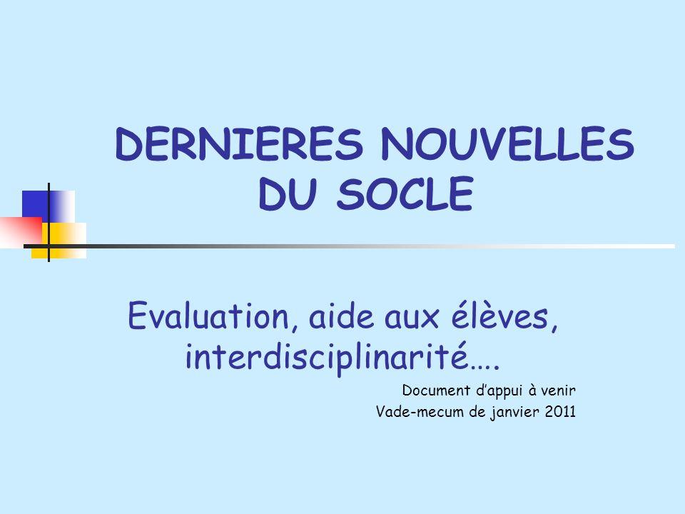 DERNIERES NOUVELLES DU SOCLE Evaluation, aide aux élèves, interdisciplinarité…. Document dappui à venir Vade-mecum de janvier 2011