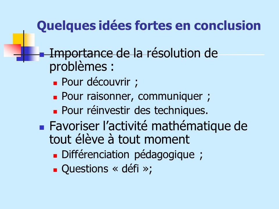 Quelques idées fortes en conclusion Importance de la résolution de problèmes : Pour découvrir ; Pour raisonner, communiquer ; Pour réinvestir des tech