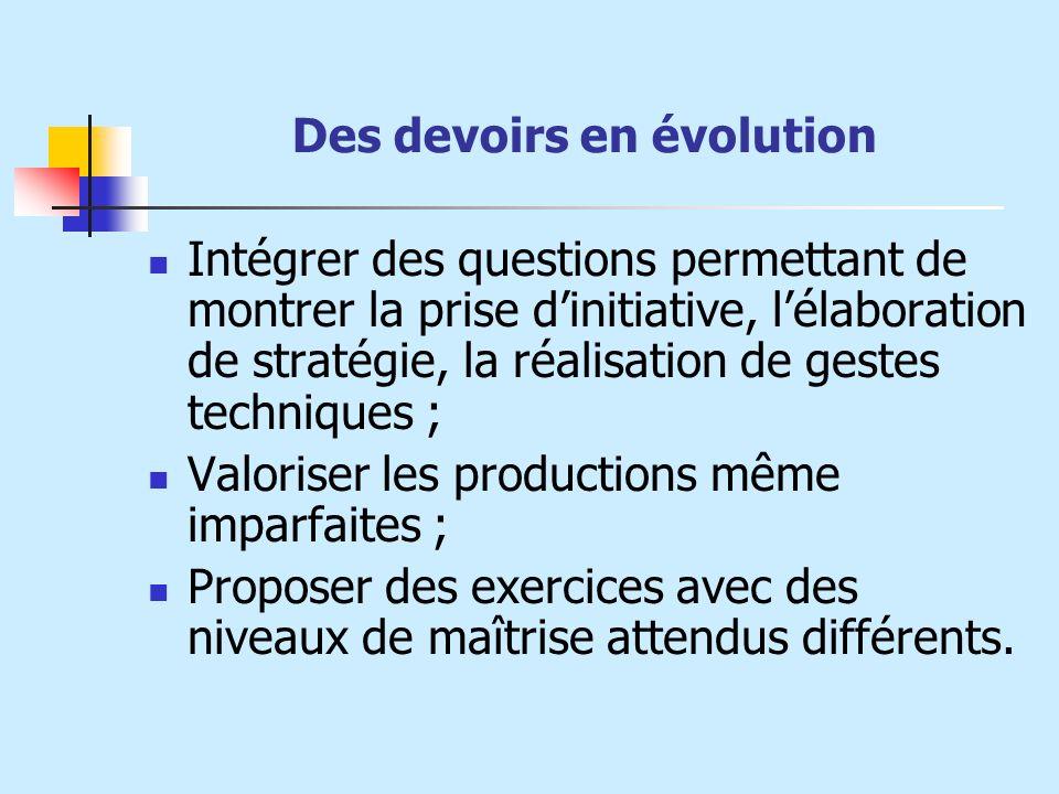 Des devoirs en évolution Intégrer des questions permettant de montrer la prise dinitiative, lélaboration de stratégie, la réalisation de gestes techni