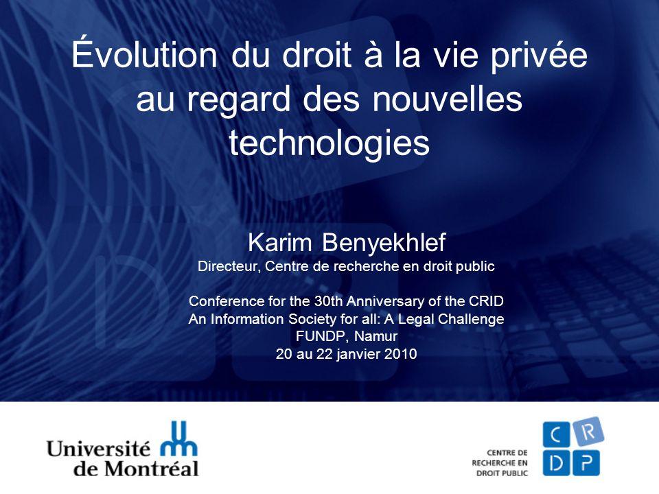 Évolution du droit à la vie privée au regard des nouvelles technologies Karim Benyekhlef Directeur, Centre de recherche en droit public Conference for