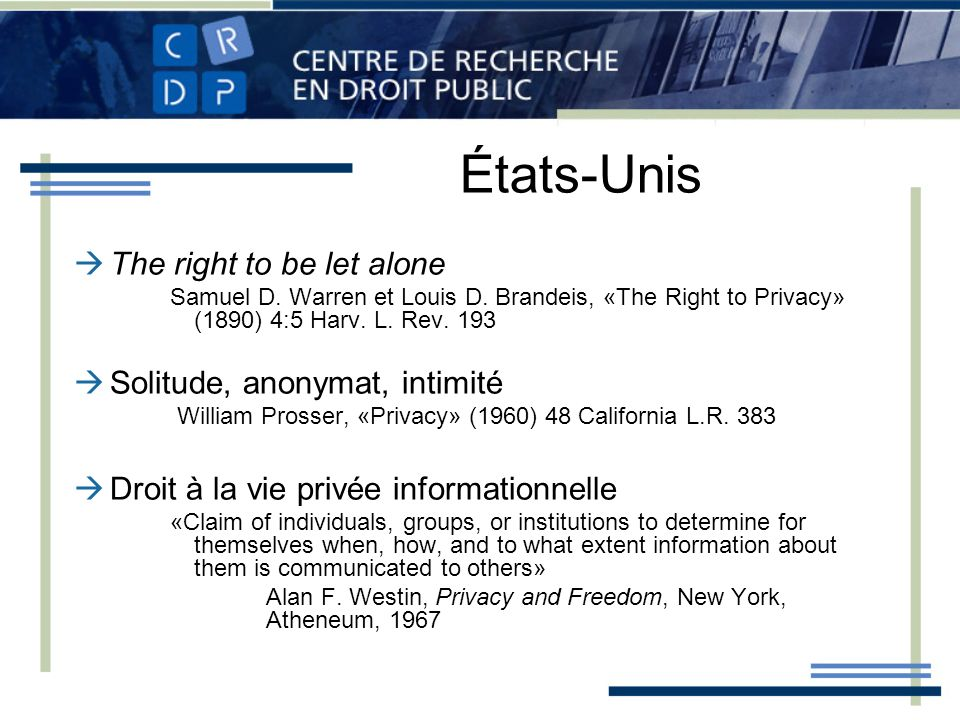 États-Unis The right to be let alone Samuel D. Warren et Louis D. Brandeis, «The Right to Privacy» (1890) 4:5 Harv. L. Rev. 193 Solitude, anonymat, in