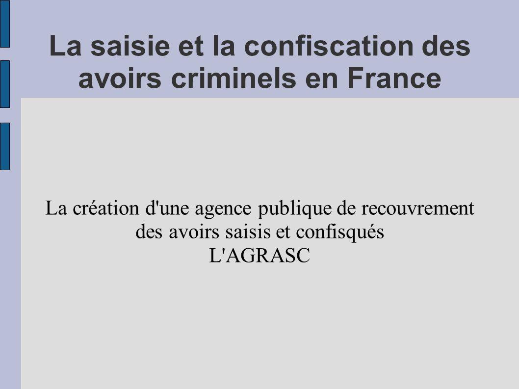 La saisie et la confiscation des avoirs criminels en France La création d'une agence publique de recouvrement des avoirs saisis et confisqués L'AGRASC