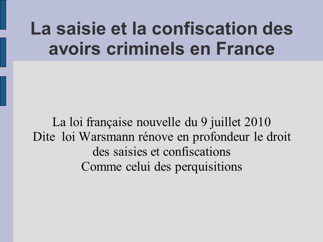 La saisie et la confiscation des avoirs criminels en France Le régime des perquisitions qui ne sont plus seulement un moyen d enquête Mais aussi un outil visant à gatrantir l efficacité des confiscations potentielles : -identifier -geler -confisquer