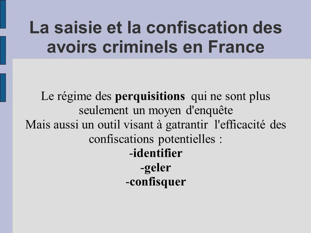 La saisie et la confiscation des avoirs criminels en France Le régime des perquisitions qui ne sont plus seulement un moyen d'enquête Mais aussi un ou