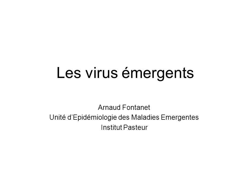 Les virus émergents Arnaud Fontanet Unité dEpidémiologie des Maladies Emergentes Institut Pasteur