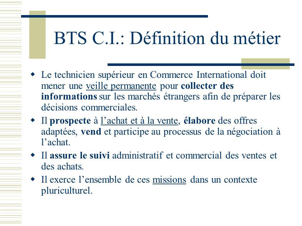 BTS C.I.: Définition du métier Le technicien supérieur en Commerce International doit mener une veille permanente pour collecter des informations sur