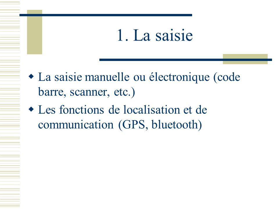 1. La saisie La saisie manuelle ou électronique (code barre, scanner, etc.) Les fonctions de localisation et de communication (GPS, bluetooth)