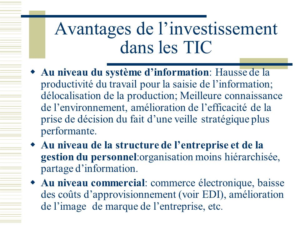 Avantages de linvestissement dans les TIC Au niveau du système dinformation: Hausse de la productivité du travail pour la saisie de linformation; délo