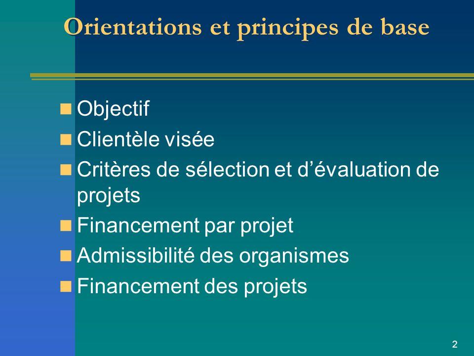 2 Orientations et principes de base Objectif Clientèle visée Critères de sélection et dévaluation de projets Financement par projet Admissibilité des organismes Financement des projets