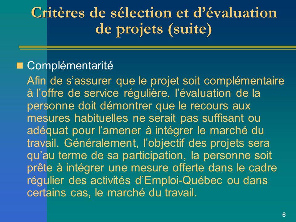 6 Critères de sélection et dévaluation de projets (suite) Complémentarité Afin de sassurer que le projet soit complémentaire à loffre de service régulière, lévaluation de la personne doit démontrer que le recours aux mesures habituelles ne serait pas suffisant ou adéquat pour lamener à intégrer le marché du travail.