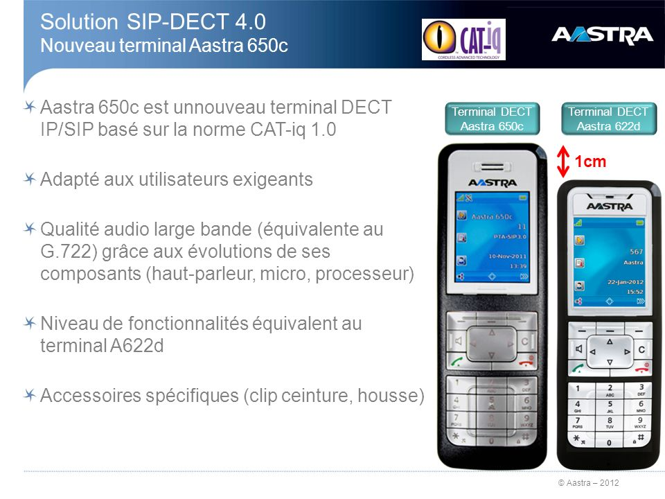 © Aastra – 2012 Solution SIP-DECT 4.0 Nouveau terminal Aastra 650c Aastra 650c est unnouveau terminal DECT IP/SIP basé sur la norme CAT-iq 1.0 Adapté