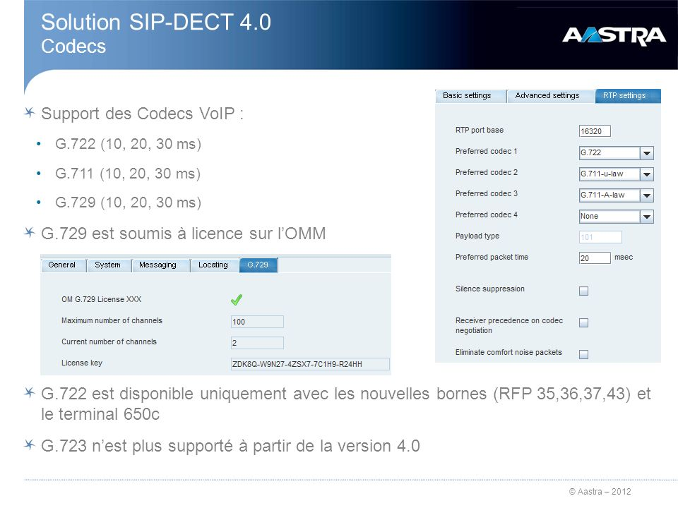 © Aastra – 2012 Solution SIP-DECT 4.0 Codecs Support des Codecs VoIP : G.722 (10, 20, 30 ms) G.711 (10, 20, 30 ms) G.729 (10, 20, 30 ms) G.729 est sou