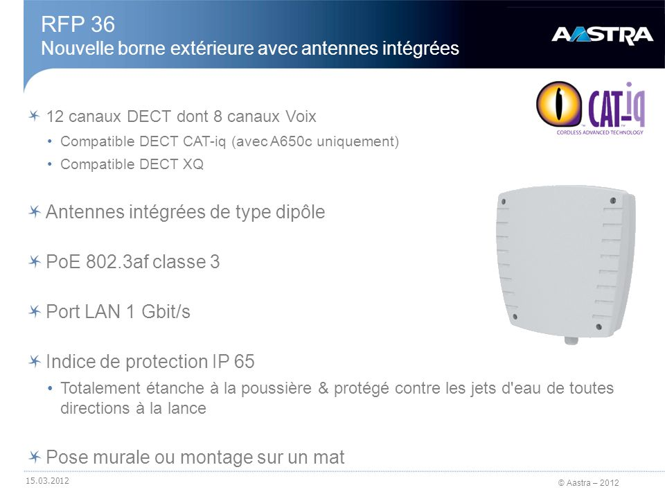© Aastra – 2012 12 canaux DECT dont 8 canaux Voix Compatible DECT CAT-iq (avec A650c uniquement) Compatible DECT XQ Antennes intégrées de type dipôle