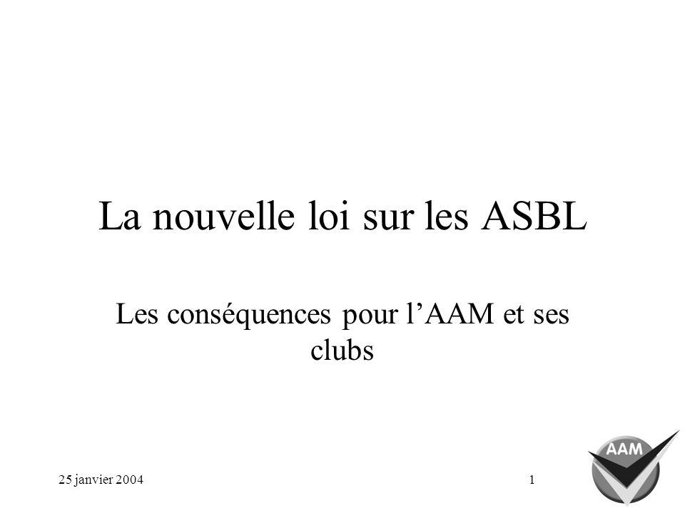 25 janvier 20041 La nouvelle loi sur les ASBL Les conséquences pour lAAM et ses clubs