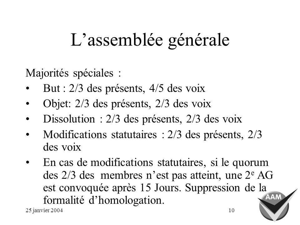 25 janvier 200410 Lassemblée générale Majorités spéciales : But : 2/3 des présents, 4/5 des voix Objet: 2/3 des présents, 2/3 des voix Dissolution : 2/3 des présents, 2/3 des voix Modifications statutaires : 2/3 des présents, 2/3 des voix En cas de modifications statutaires, si le quorum des 2/3 des membres nest pas atteint, une 2 e AG est convoquée après 15 Jours.