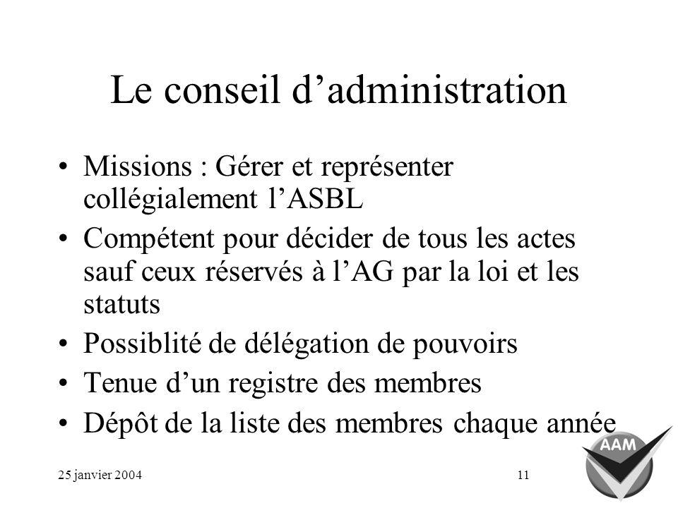 25 janvier 200411 Le conseil dadministration Missions : Gérer et représenter collégialement lASBL Compétent pour décider de tous les actes sauf ceux r