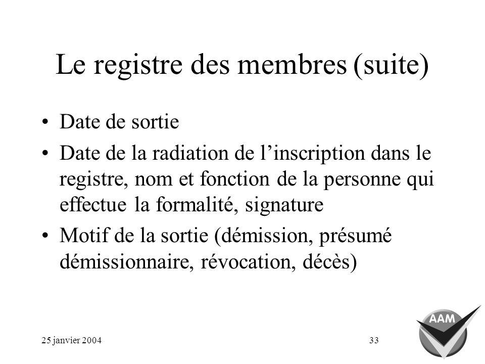 25 janvier 200433 Le registre des membres (suite) Date de sortie Date de la radiation de linscription dans le registre, nom et fonction de la personne qui effectue la formalité, signature Motif de la sortie (démission, présumé démissionnaire, révocation, décès)