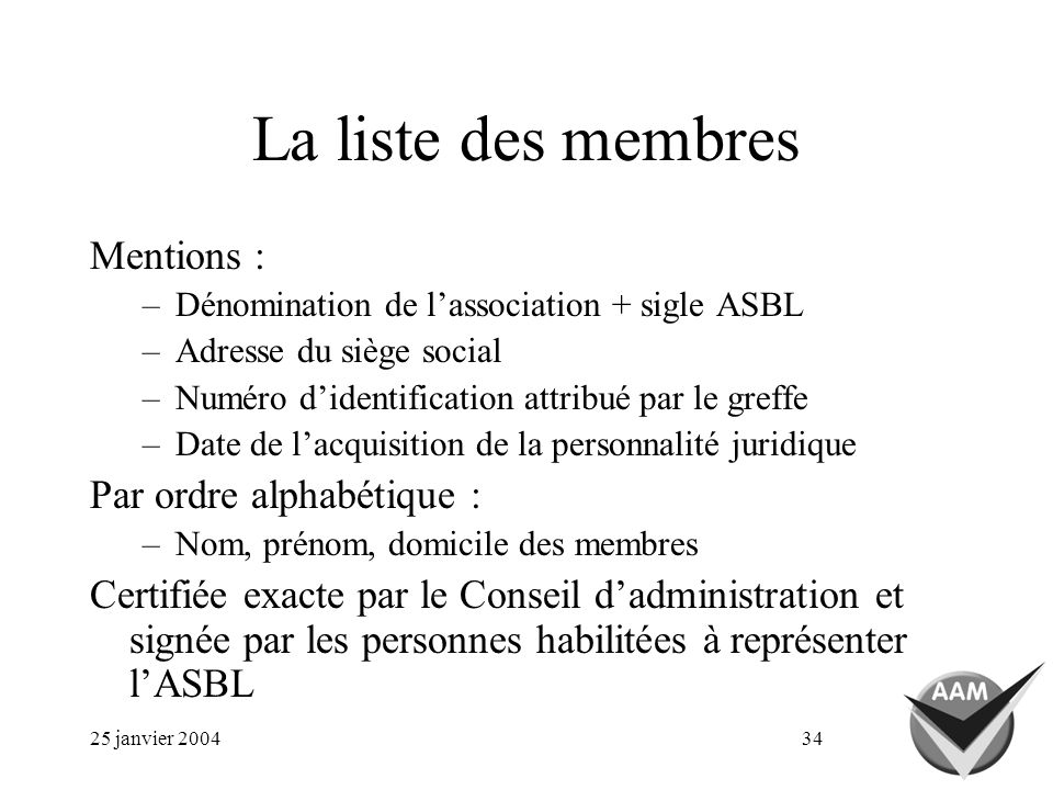 25 janvier 200434 La liste des membres Mentions : –Dénomination de lassociation + sigle ASBL –Adresse du siège social –Numéro didentification attribué