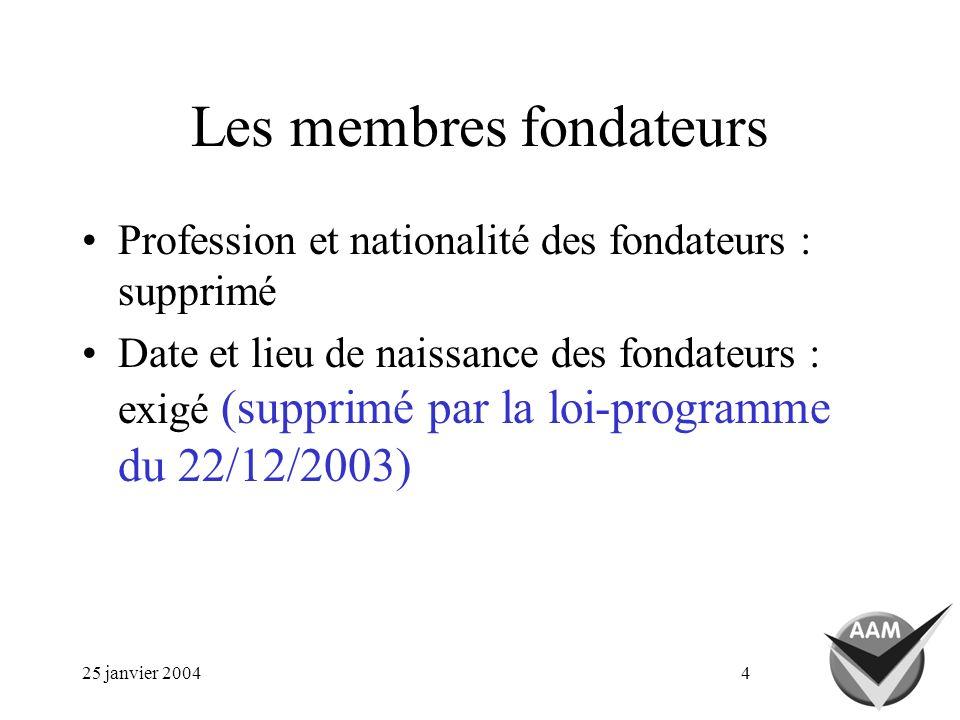 25 janvier 20044 Les membres fondateurs Profession et nationalité des fondateurs : supprimé Date et lieu de naissance des fondateurs : exigé (supprimé par la loi-programme du 22/12/2003)