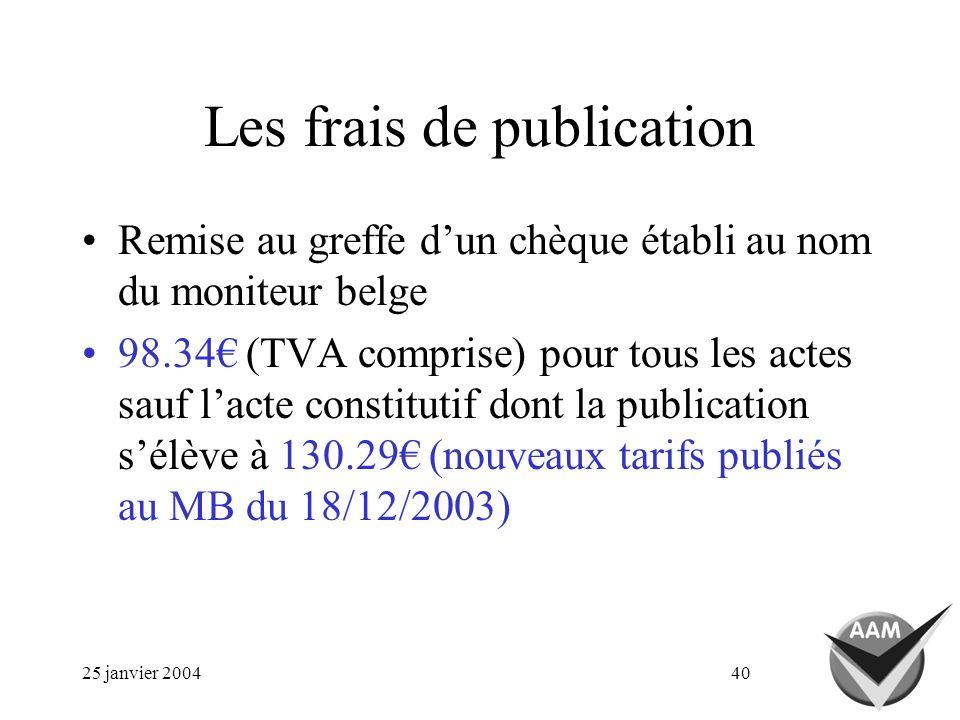 25 janvier 200440 Les frais de publication Remise au greffe dun chèque établi au nom du moniteur belge 98.34 (TVA comprise) pour tous les actes sauf lacte constitutif dont la publication sélève à 130.29 (nouveaux tarifs publiés au MB du 18/12/2003)
