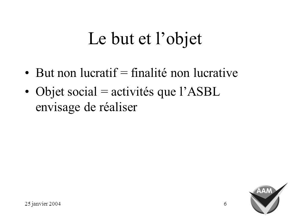 25 janvier 20046 Le but et lobjet But non lucratif = finalité non lucrative Objet social = activités que lASBL envisage de réaliser