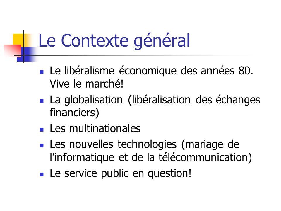 Le Contexte général Le libéralisme économique des années 80. Vive le marché! La globalisation (libéralisation des échanges financiers) Les multination