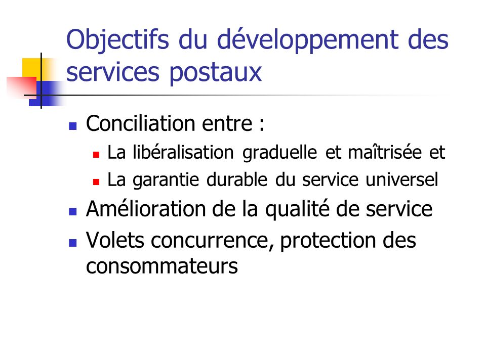 Objectifs du développement des services postaux Conciliation entre : La libéralisation graduelle et maîtrisée et La garantie durable du service univer