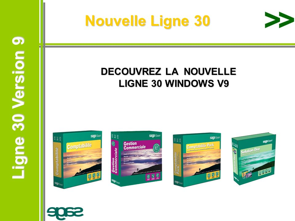 Ligne 30 Version 9 Ligne 30 Version 9 Nouvelles versions de la Ligne 30 Comptabilité 30 Windows V9.00 Comptabilité 30 Pack/Pack+ Windows V9.00 Gestion Commerciale 30 Windows V9.00 (incorporant Sage e-commerce 30 en Version 9) Serveur Sage V11 pour Windows NT/Windows 2000 Serveur Sage V11 pour NetWare Gestionnaire dapplication Sage V11